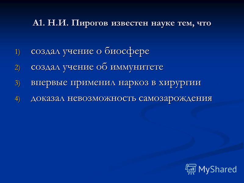 А1. Н.И. Пирогов известен науке тем, что 1) создал учение о биосфере 2) создал учение об иммунитете 3) впервые применил наркоз в хирургии 4) доказал невозможность самозарождения