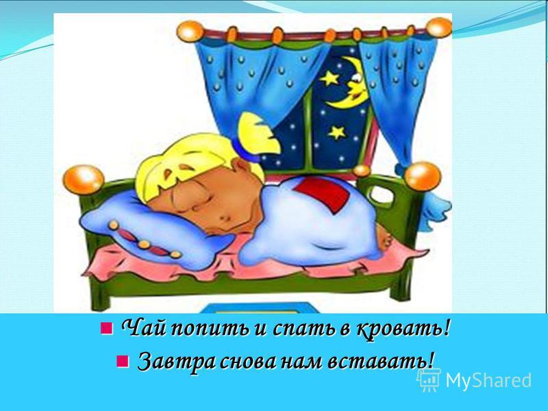 Чай попить и спать в кровать! Чай попить и спать в кровать! Завтра снова нам вставать! Завтра снова нам вставать!