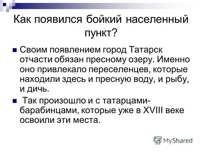 Как появился бойкий населенный пункт? Своим появлением город Татарск отчасти обязан пресному озеру. Именно оно привлекало переселенцев, которые находили здесь и пресную воду, и рыбу, и дичь. Так произошло и с татарцами- барабинцами, которые уже в XVI