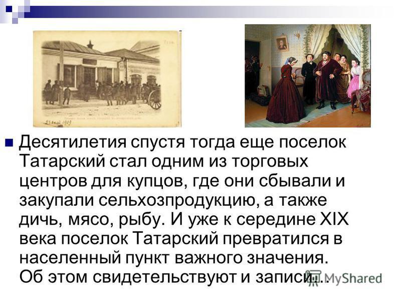 Десятилетия спустя тогда еще поселок Татарский стал одним из торговых центров для купцов, где они сбывали и закупали сельхозпродукцию, а также дичь, мясо, рыбу. И уже к середине XIX века поселок Татарский превратился в населенный пункт важного значен