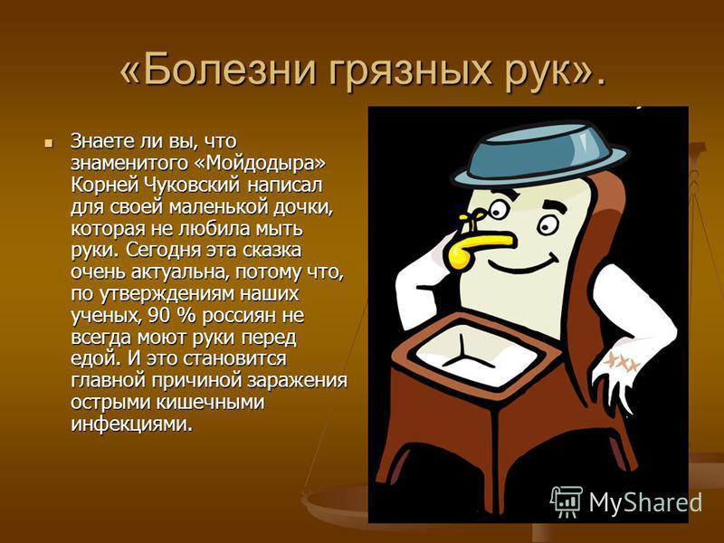 «Болезни грязных рук». Знаете ли вы что знаменитого «Мойдодыра» Корней Чуковский написал для своей маленькой дочки которая не любила мыть руки. Сегодня эта сказка очень актуальна потому что по утверждениям наших ученых 90 % россиян не всегда моют рук