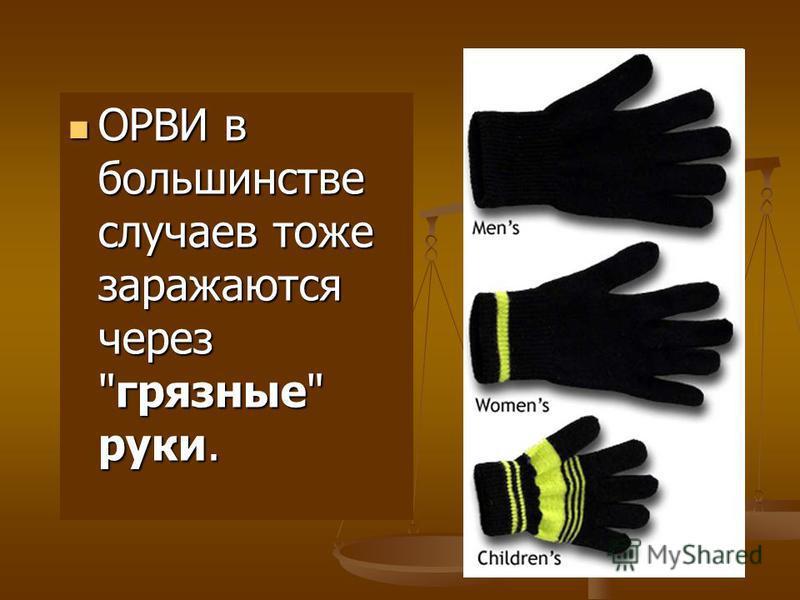 ОРВИ в большинстве случаев тоже заражаются через грязные руки. ОРВИ в большинстве случаев тоже заражаются через грязные руки.
