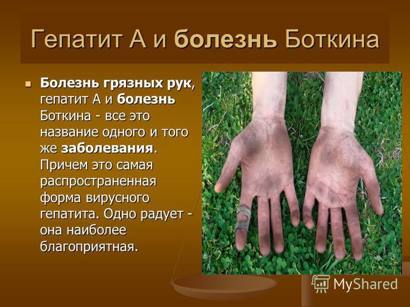 Гепатит A и болезнь Боткина Болезнь грязных рук, гепатит A и болезнь Боткина - все это название одного и того же заболевания. Причем это самая распространенная форма вирусного гепатита. Одно радует - она наиболее благоприятная. Болезнь грязных рук, г