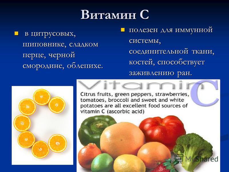 Витамин С в цитрусовых, шиповнике, сладком перце, черной смородине, облепихе. в цитрусовых, шиповнике, сладком перце, черной смородине, облепихе. полезен для иммунной системы, соединительной ткани, костей, способствует заживлению ран.