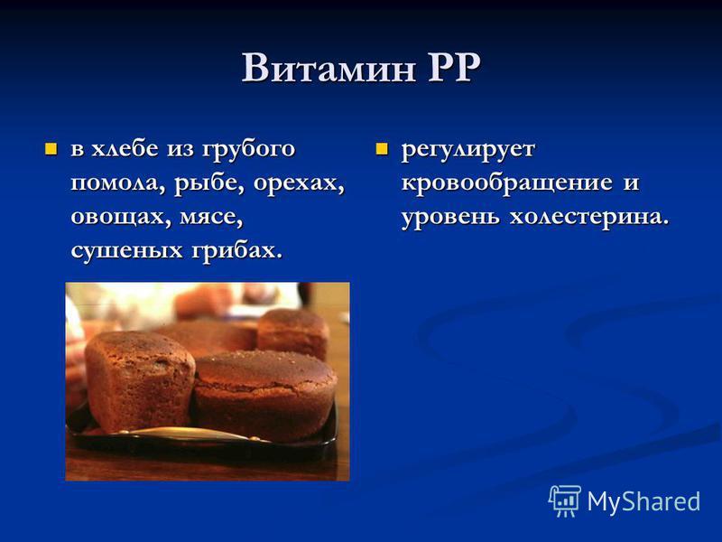 Витамин РР в хлебе из грубого помола, рыбе, орехах, овощах, мясе, сушеных грибах. в хлебе из грубого помола, рыбе, орехах, овощах, мясе, сушеных грибах. регулирует кровообращение и уровень холестерина.