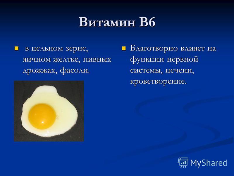 Витамин В6 в цельном зерне, яичном желтке, пивных дрожжах, фасоли. в цельном зерне, яичном желтке, пивных дрожжах, фасоли. Благотворно влияет на функции нервной системы, печени, кроветворение.