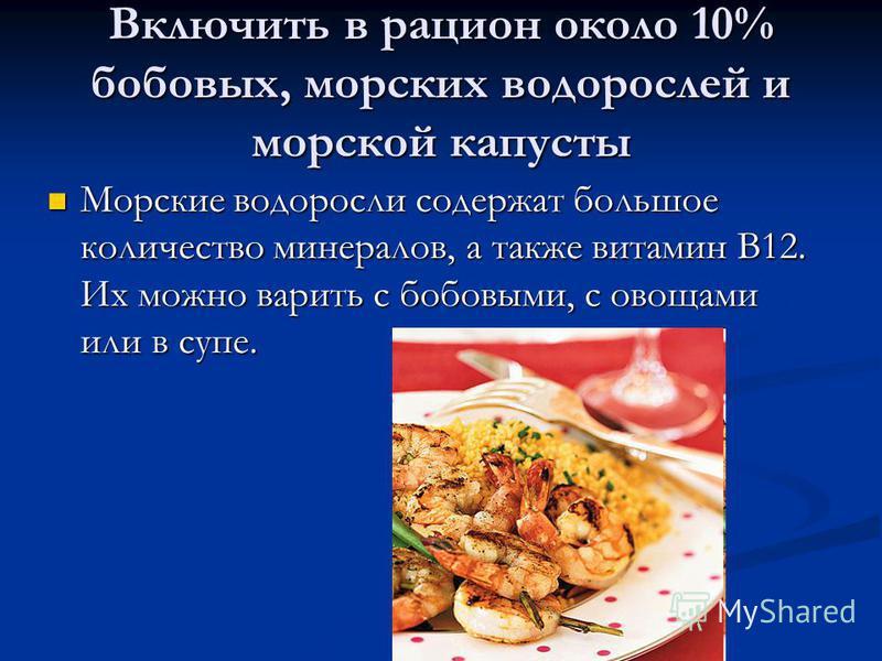 Включить в рацион около 10% бобовых, морских водорослей и морской капусты Морские водоросли содержат большое количество минералов, а также витамин B12. Их можно варить с бобовыми, с овощами или в супе. Морские водоросли содержат большое количество ми