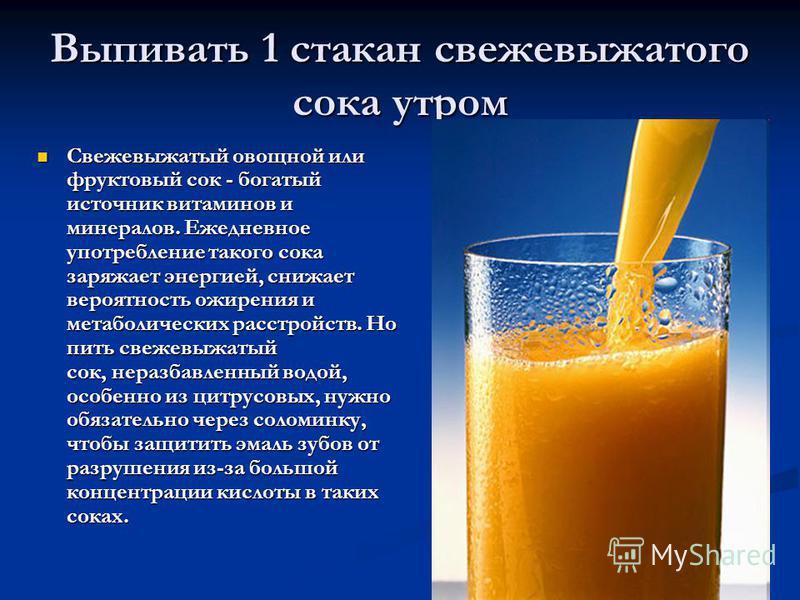 Выпивать 1 стакан свежевыжатого сока утром Свежевыжатый овощной или фруктовый сок - богатый источник витаминов и минералов. Ежедневное употребление такого сока заряжает энергией, снижает вероятность ожирения и метаболических расстройств. Но пить свеж