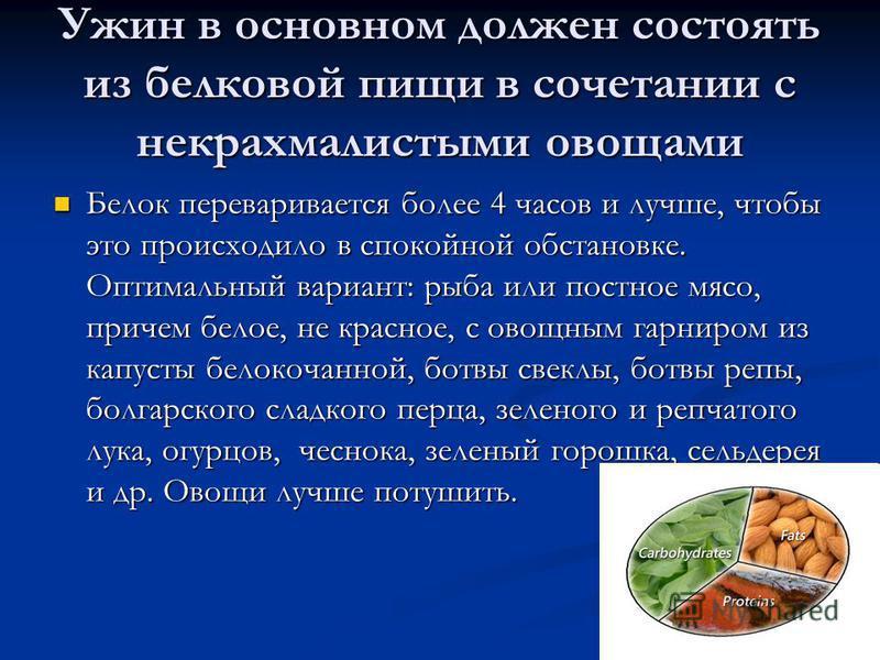Ужин в основном должен состоять из белковой пищи в сочетании с некрахмалистыми овощами Белок переваривается более 4 часов и лучше, чтобы это происходило в спокойной обстановке. Оптимальный вариант: рыба или постное мясо, причем белое, не красное, с о