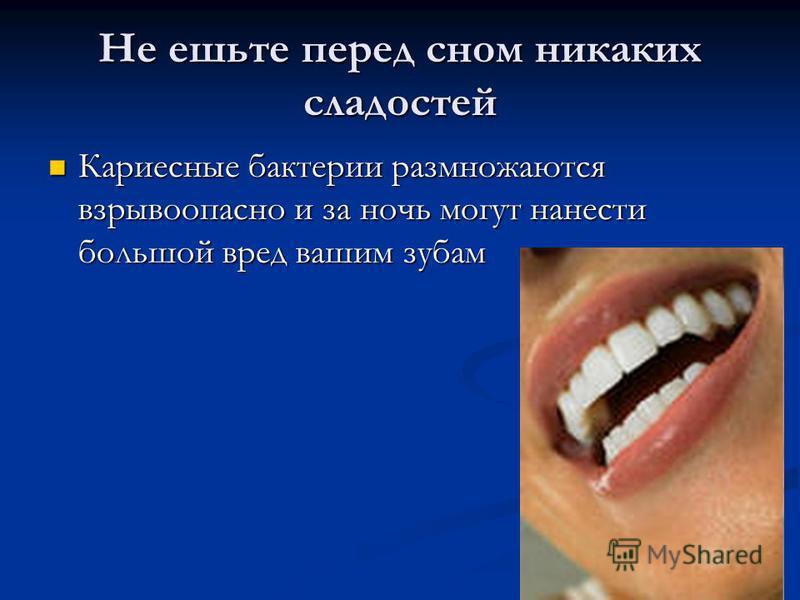 Не ешьте перед сном никаких сладостей Кариесные бактерии размножаются взрывоопасно и за ночь могут нанести большой вред вашим зубам Кариесные бактерии размножаются взрывоопасно и за ночь могут нанести большой вред вашим зубам