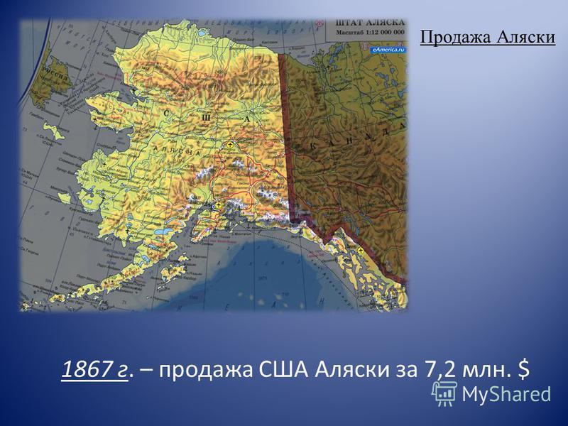 Продажа Аляски 1867 г. – продажа США Аляски за 7,2 млн. $