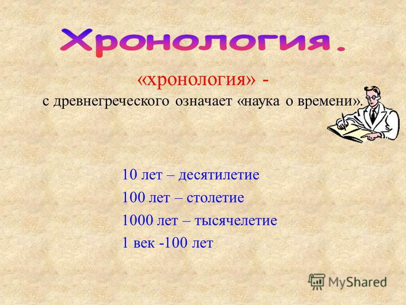 «хронология» - с древнегреческого означает «наука о времени». 10 лет – десятилетие 100 лет – столетие 1000 лет – тысячелетие 1 век -100 лет