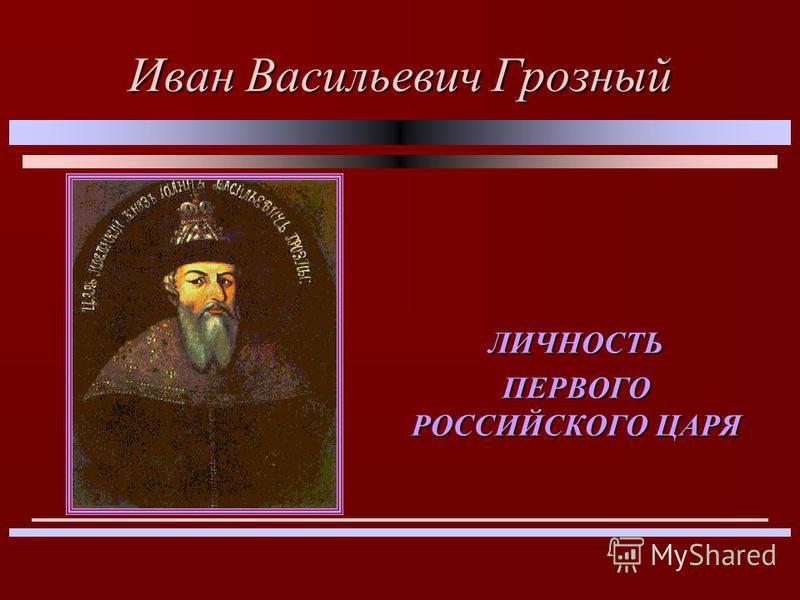 Иван Васильевич Грозный ЛИЧНОСТЬ ПЕРВОГО РОССИЙСКОГО ЦАРЯ