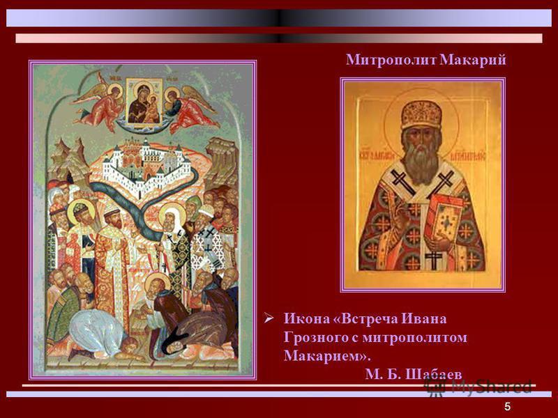 5 Икона «Встреча Ивана Грозного с митрополитом Макарием». М. Б. Шабаев Митрополит Макарий