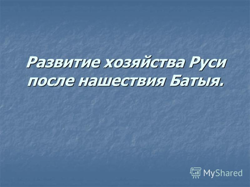 Развитие хозяйства Руси после нашествия Батыя.
