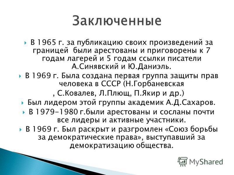 В 1965 г. за публикацию своих произведений за границей были арестованы и приговорены к 7 годам лагерей и 5 годам ссылки писатели А.Синявский и Ю.Даниэль. В 1969 г. Была создана первая группа защиты прав человека в СССР (Н.Горбаневская, С.Ковалев, Л.П