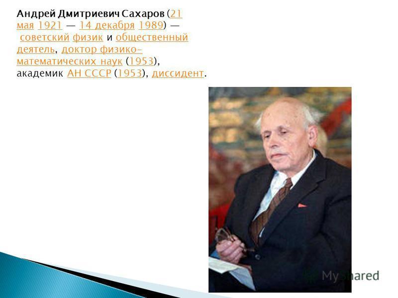 Андрей Дмитриевич Сахаров (21 мая 1921 14 декабря 1989) советский физик и общественный деятель, доктор физико- математических наук (1953), академик АН СССР (1953), диссидент.21 мая 192114 декабря 1989 советскийфизикобщественный деятельдоктор физико-