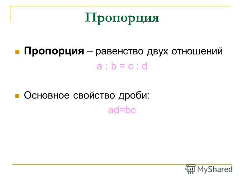 Пропорция Пропорция – равенство двух отношений a : b = c : d Основное свойство дроби: ad=bc