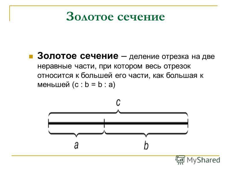 Золотое сечение – деление отрезка на две неравные части, при котором весь отрезок относится к большей его части, как большая к меньшей (с : b = b : a) Золотое сечение