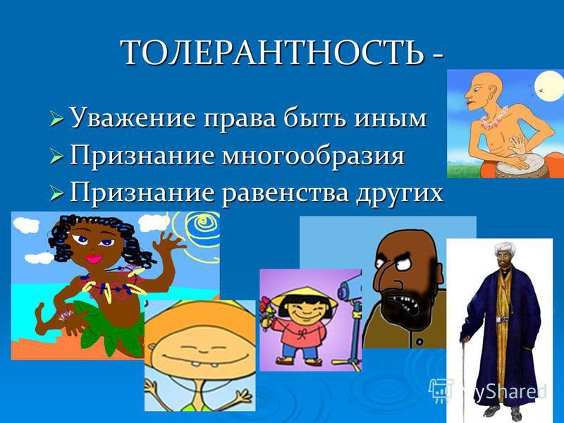 ТОЛЕРАНТНОСТЬ - Уважение права быть иным Уважение права быть иным Признание многообразия Признание многообразия Признание равенства других Признание равенства других