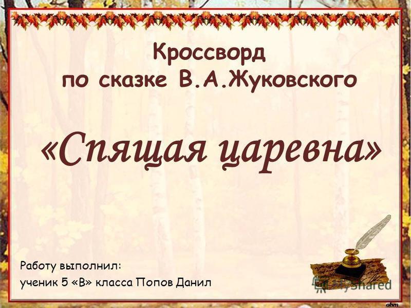 Работу выполнил: ученик 5 «В» класса Попов Данил Кроссворд по сказке В.А.Жуковского «Спящая царевна»