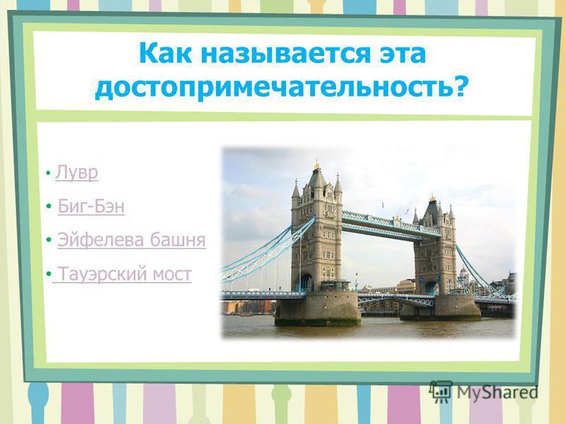 Как называется эта достопримечательность? Лувр Биг-Бэн Эйфелева башня Тауэрский мост