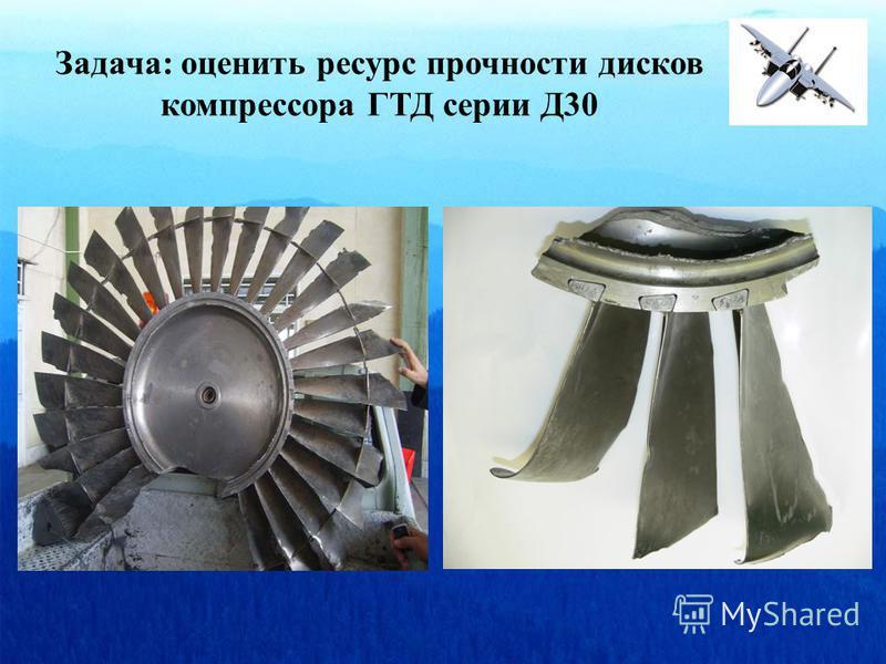 Задача: оценить ресурс прочности дисков компрессора ГТД серии Д30