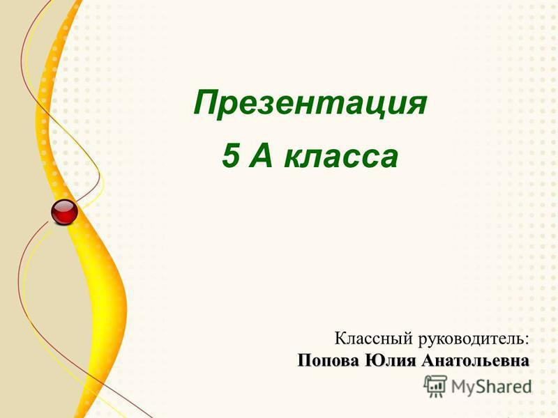 Презентация 5 А класса Классный руководитель: Попова Юлия Анатольевна