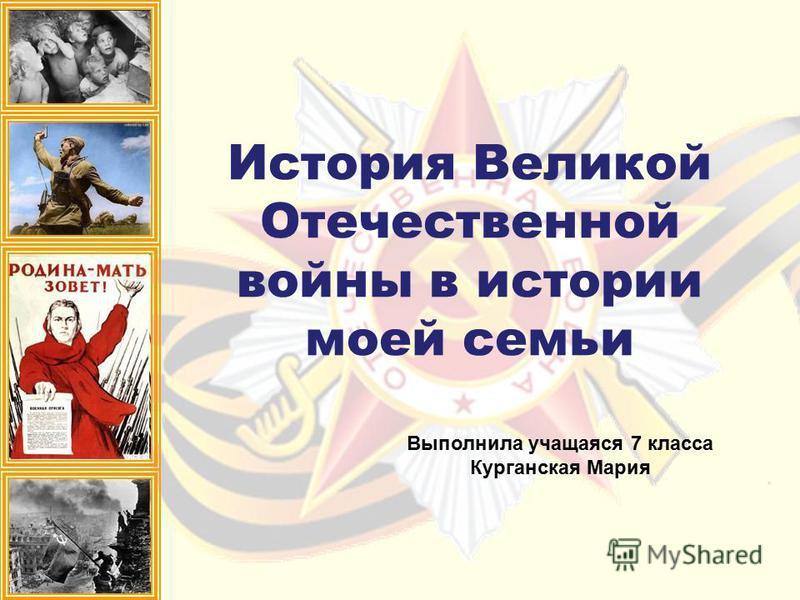История Великой Отечественной войны в истории моей семьи Выполнила учащаяся 7 класса Курганская Мария