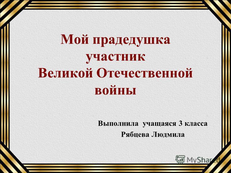 Мой прадедушка участник Великой Отечественной войны Выполнила учащаяся 3 класса Рябцева Людмила