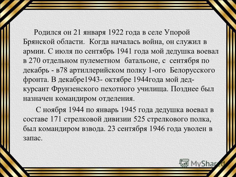 Родился он 21 января 1922 года в селе Упорой Брянской области. Когда началась война, он служил в армии. С июля по сентябрь 1941 года мой дедушка воевал в 270 отдельном пулеметном батальоне, с сентября по декабрь - в 78 артиллерийском полку 1-ого Бело
