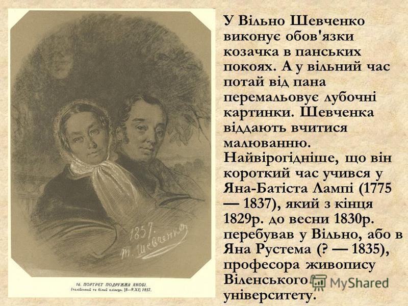 У Вільно Шевченко виконує обов'язки козачка в панських покоях. А у вільний час потай від пана перемальовує лубочні картинки. Шевченка віддають вчитися малюванню. Найвірогідніше, що він короткий час учився у Яна-Батіста Лампі (1775 1837), який з кінця