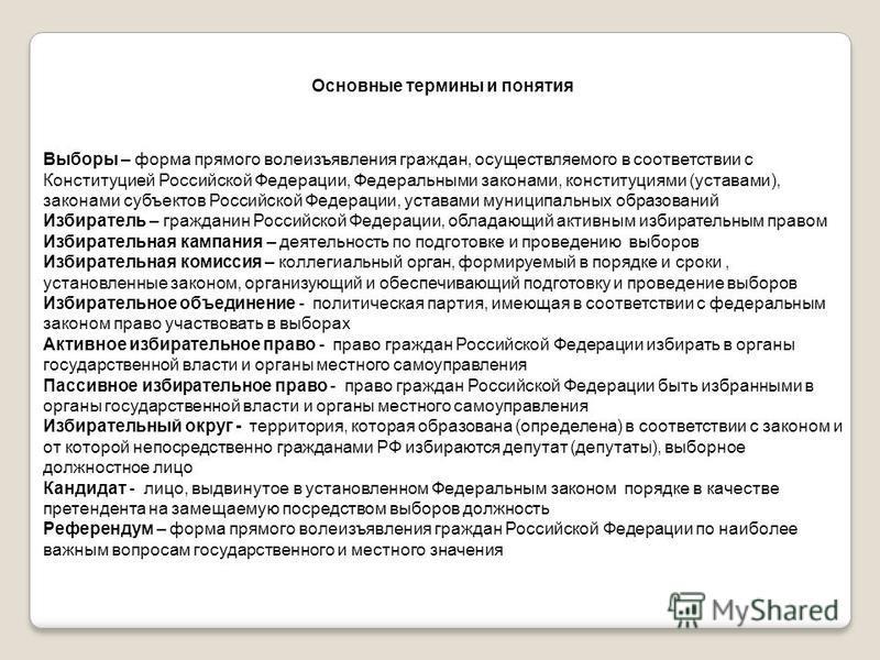 Основные термины и понятия Выборы – форма прямого волеизъявления граждан, осуществляемого в соответствии с Конституцией Российской Федерации, Федеральными законами, конституциями (уставами), законами субъектов Российской Федерации, уставами муниципал