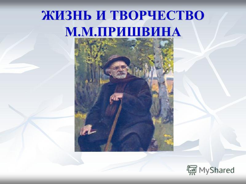 ЖИЗНЬ И ТВОРЧЕСТВО М.М.ПРИШВИНА