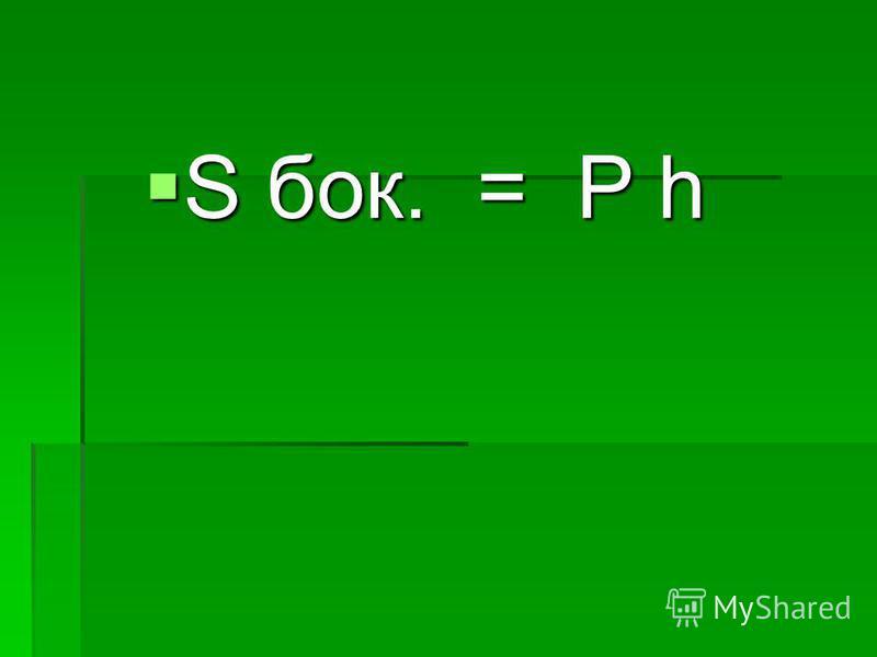 S бок. = P h S бок. = P h