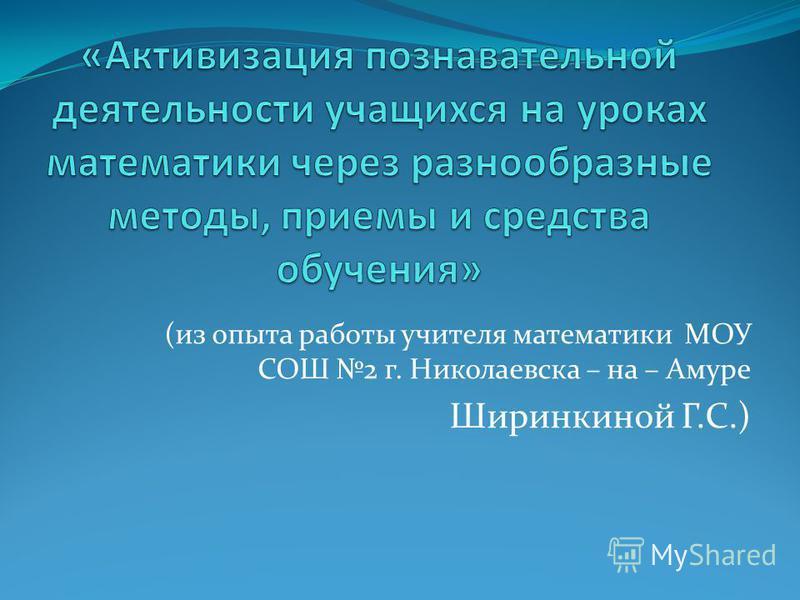 (из опыта работы учителя математики МОУ СОШ 2 г. Николаевска – на – Амуре Ширинкиной Г.С.)