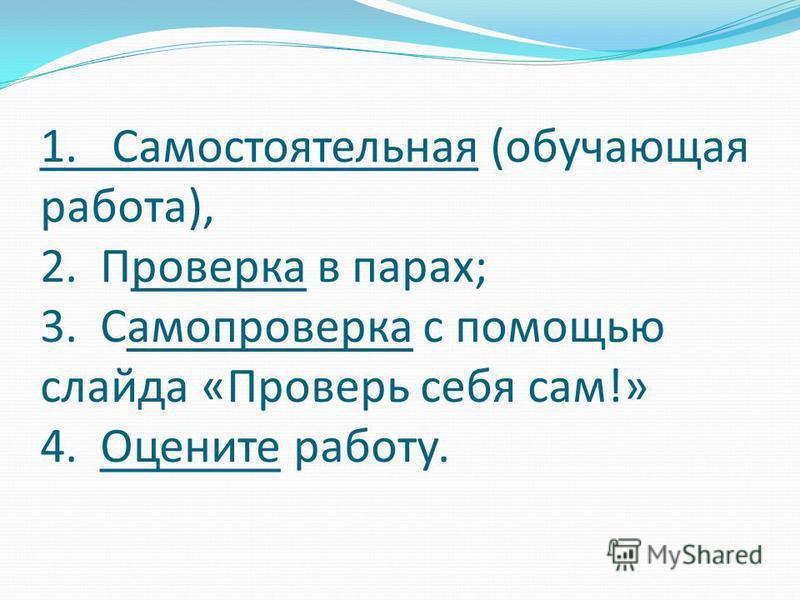 1. Самостоятельная (обучающая работа), 2. Проверка в парах; 3. Самопроверка с помощью слайда «Проверь себя сам!» 4. Оцените работу.