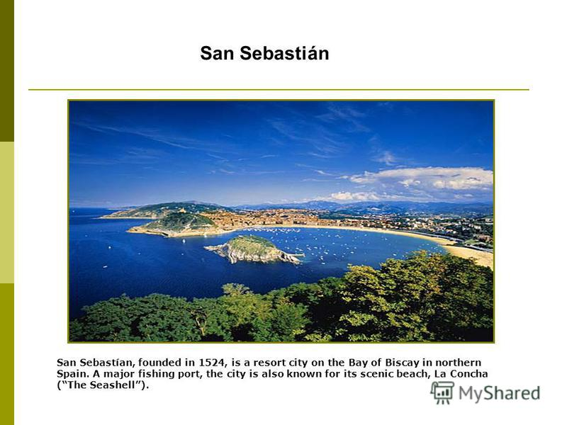 San Sebastián San Sebastían, founded in 1524, is a resort city on the Bay of Biscay in northern Spain. A major fishing port, the city is also known for its scenic beach, La Concha (The Seashell).