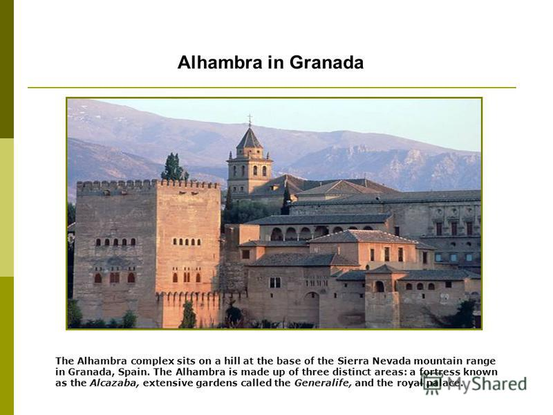 Alhambra in Granada The Alhambra complex sits on a hill at the base of the Sierra Nevada mountain range in Granada, Spain. The Alhambra is made up of three distinct areas: a fortress known as the Alcazaba, extensive gardens called the Generalife, and