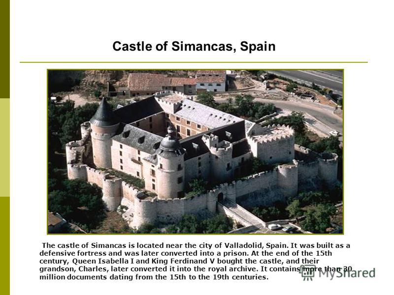 Castle of Simancas, Spain The castle of Simancas is located near the city of Valladolid, Spain. It was built as a defensive fortress and was later converted into a prison. At the end of the 15th century, Queen Isabella I and King Ferdinand V bought t