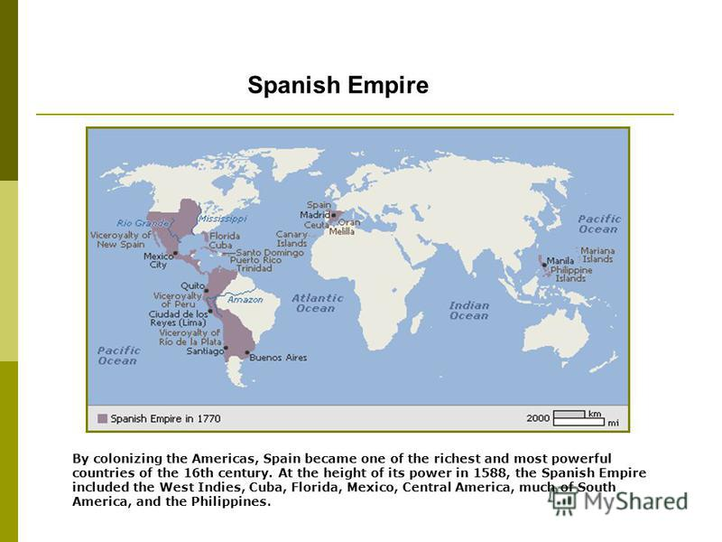 Spanish Empire By colonizing the Americas, Spain became one of the richest and most powerful countries of the 16th century. At the height of its power in 1588, the Spanish Empire included the West Indies, Cuba, Florida, Mexico, Central America, much
