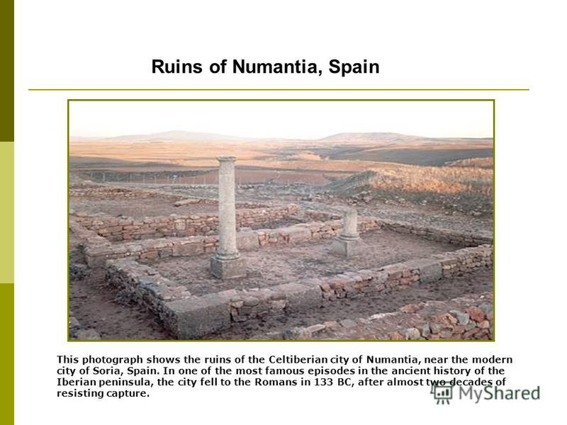 Ruins of Numantia, Spain This photograph shows the ruins of the Celtiberian city of Numantia, near the modern city of Soria, Spain. In one of the most famous episodes in the ancient history of the Iberian peninsula, the city fell to the Romans in 133