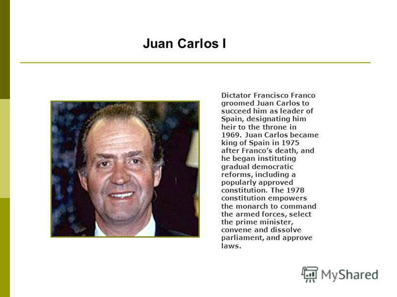 Juan Carlos I Dictator Francisco Franco groomed Juan Carlos to succeed him as leader of Spain, designating him heir to the throne in 1969. Juan Carlos became king of Spain in 1975 after Francos death, and he began instituting gradual democratic refor