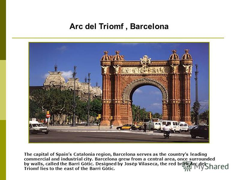 Arc del Triomf, Barcelona The capital of Spains Catalonia region, Barcelona serves as the countrys leading commercial and industrial city. Barcelona grew from a central area, once surrounded by walls, called the Barri Gòtic. Designed by Josép Vilasec