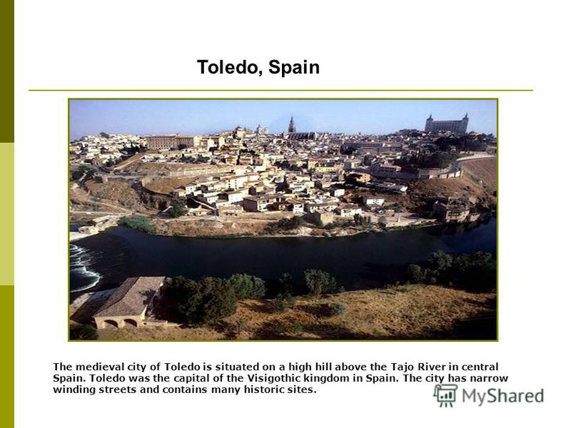 Toledo, Spain The medieval city of Toledo is situated on a high hill above the Tajo River in central Spain. Toledo was the capital of the Visigothic kingdom in Spain. The city has narrow winding streets and contains many historic sites.