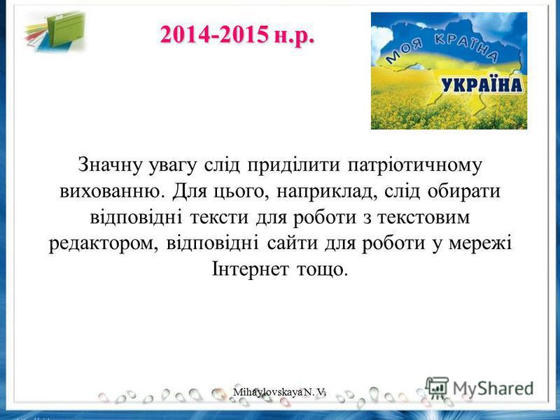 Значну увагу слід приділити патріотичному вихованню. Для цього, наприклад, слід обирати відповідні тексти для роботи з текстовим редактором, відповідні сайти для роботи у мережі Інтернет тощо. 2014-2015 н.р. Mihaylovskaya N. V.