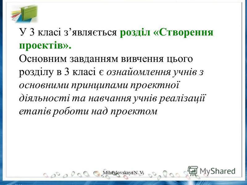 У 3 класі зявляється розділ «Створення проектів». Основним завданням вивчення цього розділу в 3 класі є ознайомлення учнів з основними принципами проектної діяльності та навчання учнів реалізації етапів роботи над проектом Mihaylovskaya N. V.