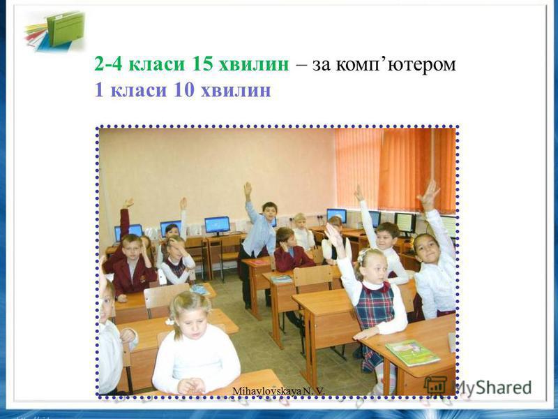 2-4 класи 15 хвилин – за компютером 1 класи 10 хвилин Mihaylovskaya N. V.