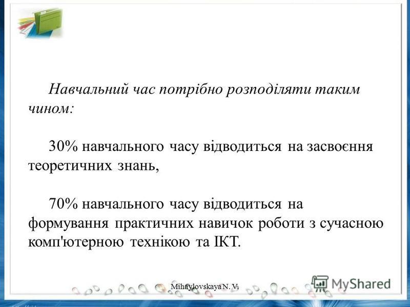 Навчальний час потрібно розподіляти таким чином: 30% навчального часу відводиться на засвоєння теоретичних знань, 70% навчального часу відводиться на формування практичних навичок роботи з сучасною комп'ютерною технікою та ІКТ. Mihaylovskaya N. V.