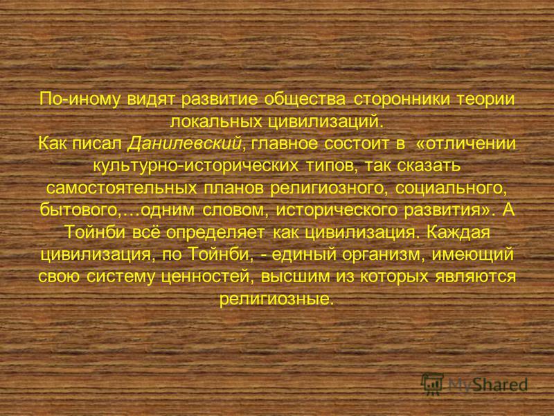 По-иному видят развитие общества сторонники теории локальных цивилизаций. Как писал Данилевский, главное состоит в «отличении культурно-исторических типов, так сказать самостоятельных планов религиозного, социального, бытового,…одним словом, историче